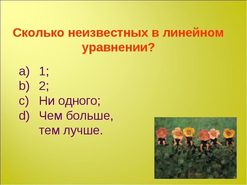 Сколько неизвестных в линейном уравнении? 1; 2; Ни одного; Чем больше, тем лу...