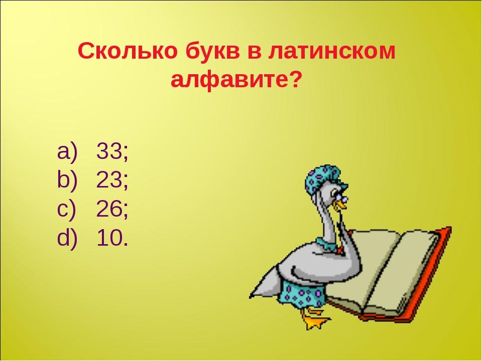Сколько букв в латинском алфавите? 33; 23; 26; 10.
