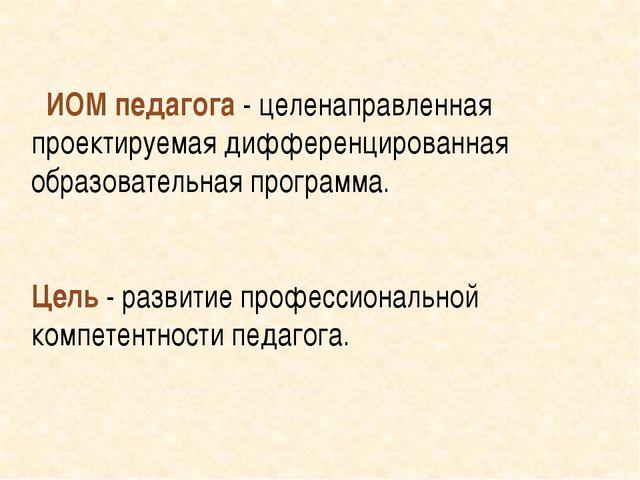 ИОМ педагога - целенаправленная проектируемая дифференцированная образовател...