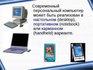 Современный персональный компьютер может быть реализован в настольном (deskt