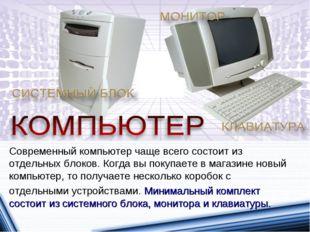 Современный компьютер чаще всего состоит из отдельных блоков. Когда вы покупа