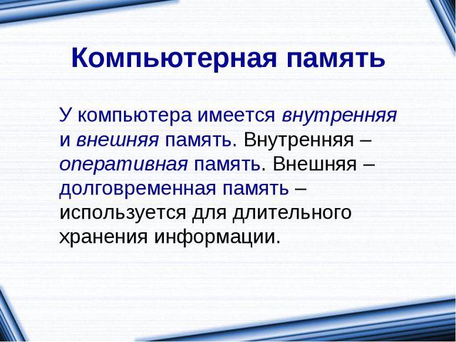 Компьютерная память У компьютера имеется внутренняя и внешняя память. Внутрен...