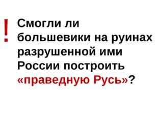 Смогли ли большевики на руинах разрушенной ими России построить «праведную Ру