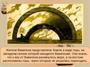 Жители Вавилона представляли Землю в виде горы, на западном склоне которой на