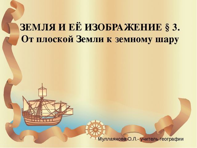 ЗЕМЛЯ И ЕЁ ИЗОБРАЖЕНИЕ § 3. От плоской Земли к земному шару Муллаянова О.Л.-...