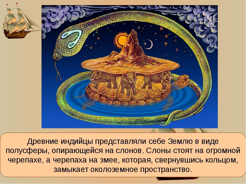 Древние индийцы представляли себе Землю в виде полусферы, опирающейся на слон...