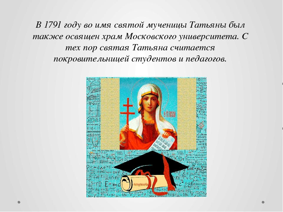В 1791 году во имя святой мученицы Татьяны был также освящен храм Московского...