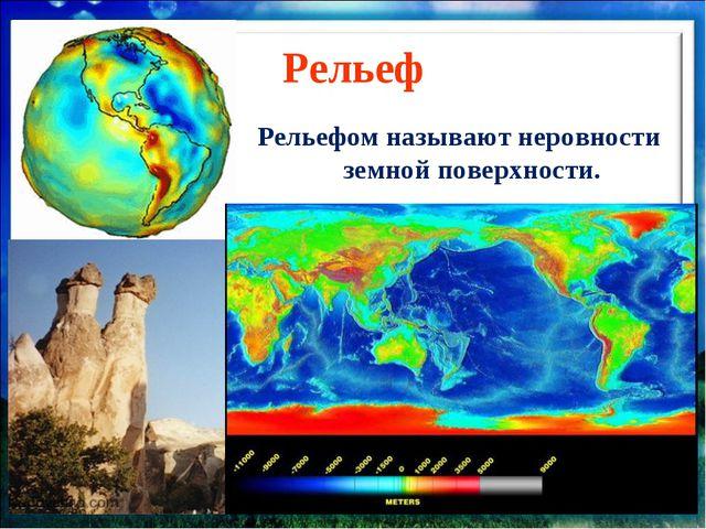Рельеф Рельефом называют неровности земной поверхности.
