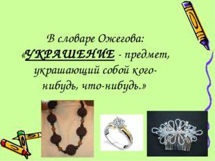 В словаре Ожегова: «УКРАШЕНИЕ - предмет, украшающий собой кого- нибудь, что-н