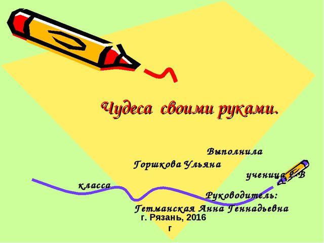 Выполнила Горшкова Ульяна ученица 2-В класса Руководитель: Гетманская А...