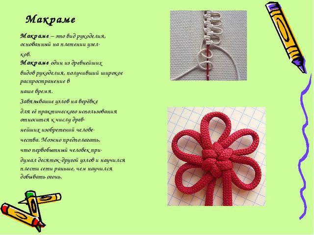 Макраме Макраме– это вид рукоделия, основанный на плетении узел- ков. Макр...