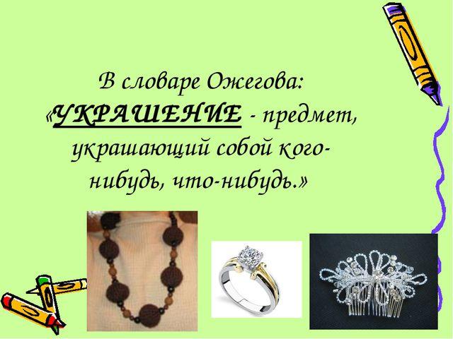 В словаре Ожегова: «УКРАШЕНИЕ - предмет, украшающий собой кого- нибудь, что-н...