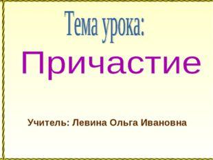 Учитель: Левина Ольга Ивановна
