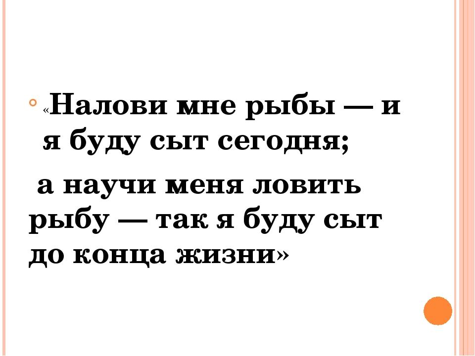 «Налови мне рыбы — и я буду сыт сегодня; а научи меня ловить рыбу — так я бу...