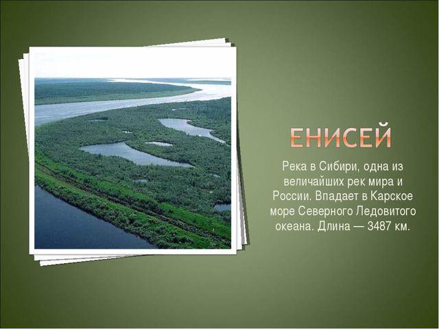 Река в Сибири, одна из величайших рек мира и России. Впадает в Карское море С...