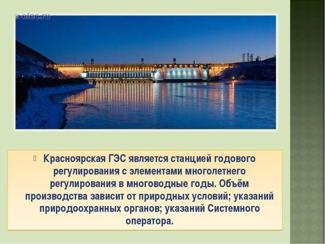 Красноярская ГЭС является станцией годового регулирования с элементами многол...
