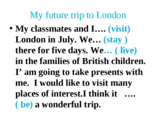 My future trip to London My classmates and I…. (visit) London in July. We… (s