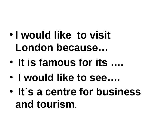I would like to visit London because… It is famous for its …. I would like to...