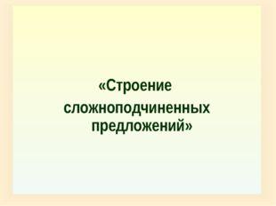 «Строение сложноподчиненных предложений»