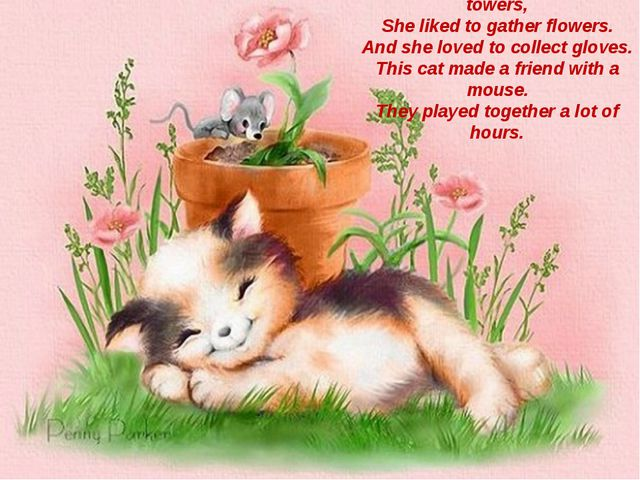 There lived a pussy- cat of towers, She liked to gather flowers. And she love...