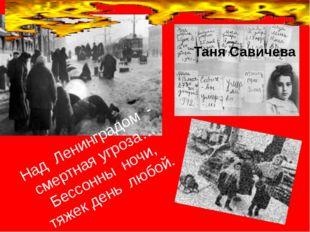 Над Ленинградом - смертная угроза… Бессонны ночи, тяжек день любой. Таня Сав