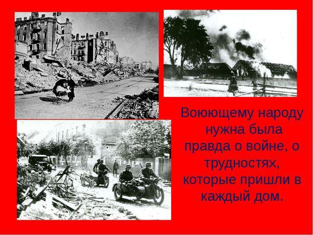 Воюющему народу нужна была правда о войне, о трудностях, которые пришли в ка...