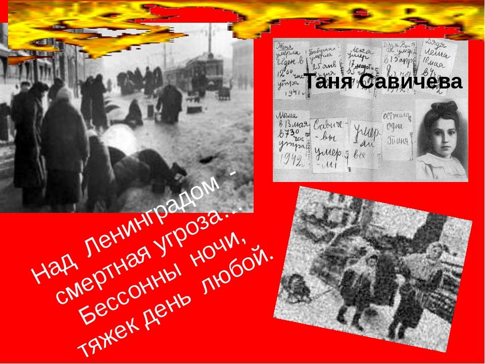 Над Ленинградом - смертная угроза… Бессонны ночи, тяжек день любой. Таня Сав...