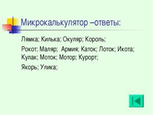 Микрокалькулятор –ответы: Лямка; Килька; Окуляр; Король; Рокот; Маляр; Армия;