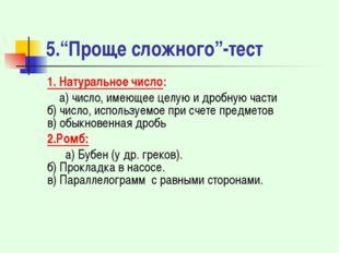 """5.""""Проще сложного""""-тест 1. Натуральное число: а) число, имеющее целую и дробн"""
