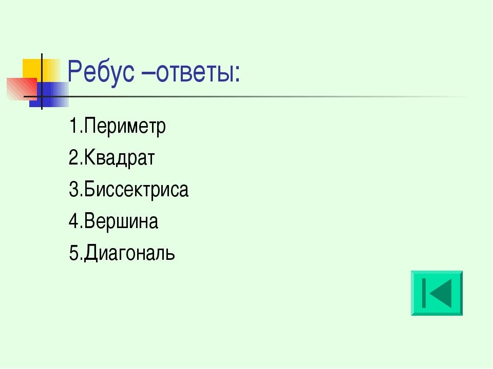Ребус –ответы: 1.Периметр 2.Квадрат 3.Биссектриса 4.Вершина 5.Диагональ