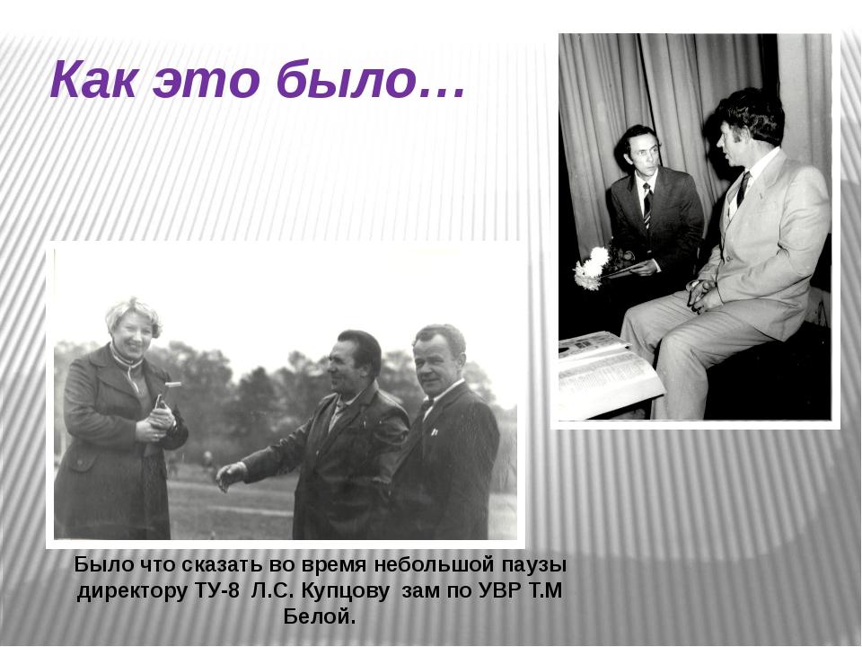 Как это было… Было что сказать во время небольшой паузы директору ТУ-8 Л.С. К...
