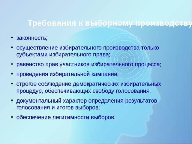 Требования к выборному производству : законность; осуществление избирательног...