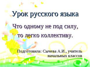 Урок русского языка Что одному не под силу, то легко коллективу. Подготовила: