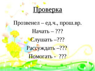 Проверка Прозвенел – ед.ч., прош.вр. Начать – ??? Слушать –??? Рассуждать –??