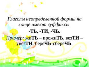 Глаголы неопределенной формы на конце имеют суффиксы -ТЬ, -ТИ, -ЧЬ. Пример: ж