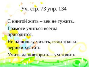 Уч. стр. 73 упр. 134 С книгой жить – век не тужить. Грамоте учиться всегда пр