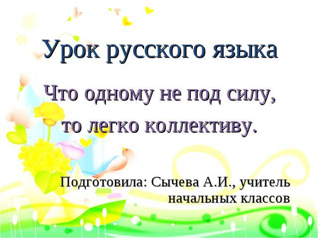 Урок русского языка Что одному не под силу, то легко коллективу. Подготовила:...