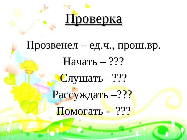 Проверка Прозвенел – ед.ч., прош.вр. Начать – ??? Слушать –??? Рассуждать –??...
