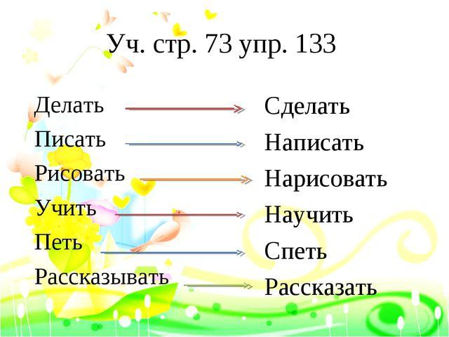 Уч. стр. 73 упр. 133 Сделать Написать Нарисовать Научить Спеть Рассказать Дел...
