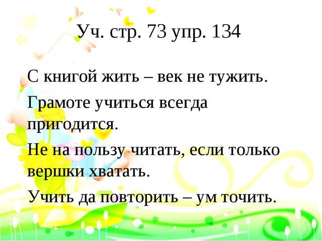 Уч. стр. 73 упр. 134 С книгой жить – век не тужить. Грамоте учиться всегда пр...