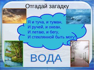 Отгадай загадку * * Я и туча, и туман, И ручей, и океан, И летаю, и бегу, И с