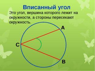 Вписанный угол Это угол, вершина которого лежит на окружности, а стороны пере