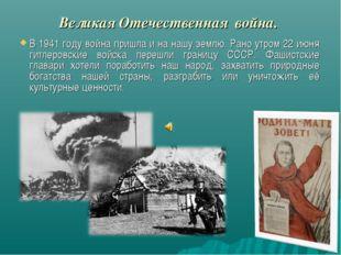 Великая Отечественная война. В 1941 году война пришла и на нашу землю. Рано у