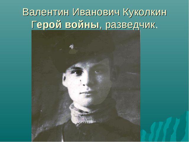 Валентин Иванович Куколкин Герой войны, разведчик.