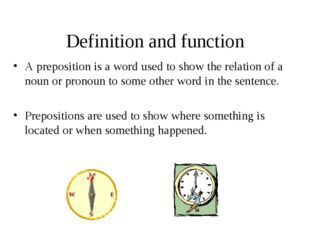 Definition and function A preposition is a word used to show the relation of