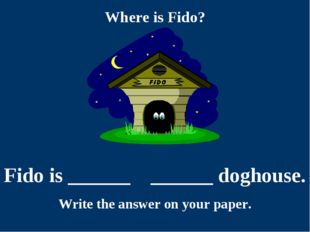 Where is Fido? Fido is ______ ______ doghouse. Write the answer on your paper.