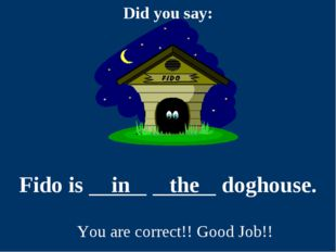 Fido is in the doghouse. You are correct!! Good Job!!
