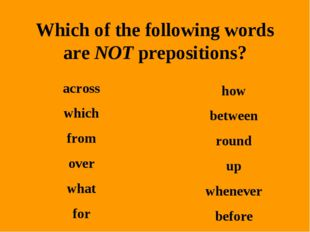 Which of the following words are NOT prepositions? across which from over wha