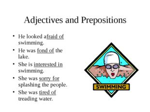 Adjectives and Prepositions He looked afraid of swimming. He was fond of the