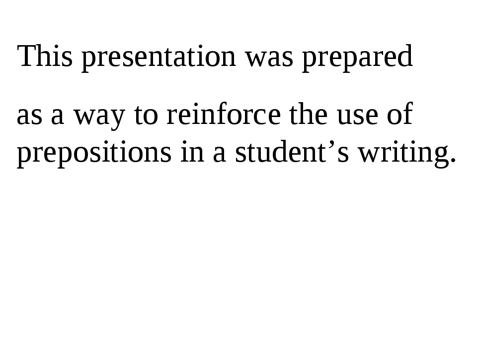 This presentation was prepared as a way to reinforce the use of prepositions...